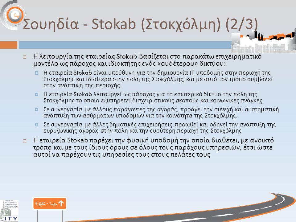 Σουηδία - Stokab ( Στοκχόλμη ) (2/3)  Η λειτουργία της εταιρείας Stokab βασίζεται στο παρακάτω επιχειρηματικό μοντέλο ως πάροχος και ιδιοκτήτης ενός « ουδέτερου » δικτύου :  Η εταιρεία Stokab είναι υπεύθυνη για την δημιουργία IT υποδομής στην περιοχή της Στοκχόλμης και ιδιαίτερα στην πόλη της Στοκχόλμης, και με αυτό τον τρόπο συμβάλει στην ανάπτυξη της περιοχής.