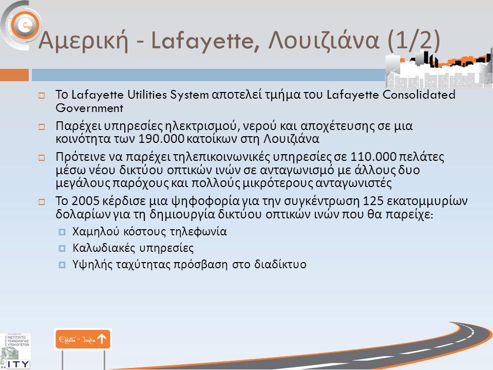 Αμερική - Lafayette, Λουιζιάνα (1/2)  Το Lafayette Utilities System αποτελεί τμήμα του Lafayette Consolidated Government  Παρέχει υπηρεσίες ηλεκτρισμού, νερού και αποχέτευσης σε μια κοινότητα των 190.000 κατοίκων στη Λουιζιάνα  Πρότεινε να παρέχει τηλεπικοινωνικές υπηρεσίες σε 110.000 πελάτες μέσω νέου δικτύου οπτικών ινών σε ανταγωνισμό με άλλους δυο μεγάλους παρόχους και πολλούς μικρότερους ανταγωνιστές  Το 2005 κέρδισε μια ψηφοφορία για την συγκέντρωση 125 εκατομμυρίων δολαρίων για τη δημιουργία δικτύου οπτικών ινών που θα παρείχε :  Χαμηλού κόστους τηλεφωνία  Καλωδιακές υπηρεσίες  Υψηλής ταχύτητας πρόσβαση στο διαδίκτυο