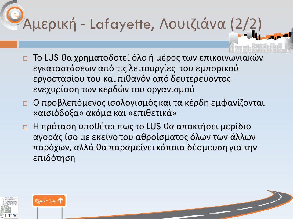 Αμερική - Lafayette, Λουιζιάνα (2/2)  Το LUS θα χρηματοδοτεί όλο ή μέρος των επικοινωνιακών εγκαταστάσεων από τις λειτουργίες του εμπορικού εργοστασίου του και πιθανόν από δευτερεύοντος ενεχυρίαση των κερδών του οργανισμού  Ο προβλεπόμενος ισολογισμός και τα κέρδη εμφανίζονται « αισιόδοξα » ακόμα και « επιθετικά »  Η πρόταση υποθέτει πως το LUS θα αποκτήσει μερίδιο αγοράς ίσο με εκείνο του αθροίσματος όλων των άλλων παρόχων, αλλά θα παραμείνει κάποια δέσμευση για την επιδότηση