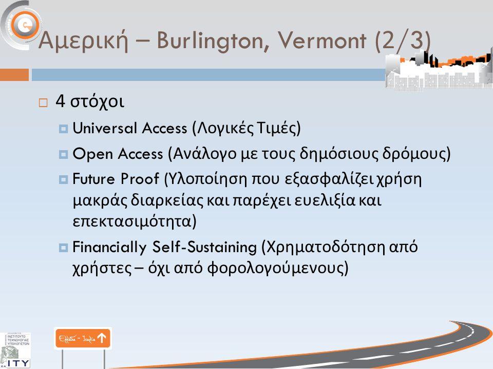 Αμερική – Burlington, Vermont (2/3)  4 στόχοι  Universal Access ( Λογικές Τιμές )  Open Access ( Ανάλογο με τους δημόσιους δρόμους )  Future Proof ( Υλοποίηση που εξασφαλίζει χρήση μακράς διαρκείας και παρέχει ευελιξία και επεκτασιμότητα )  Financially Self-Sustaining ( Χρηματοδότηση από χρήστες – όχι από φορολογούμενους )