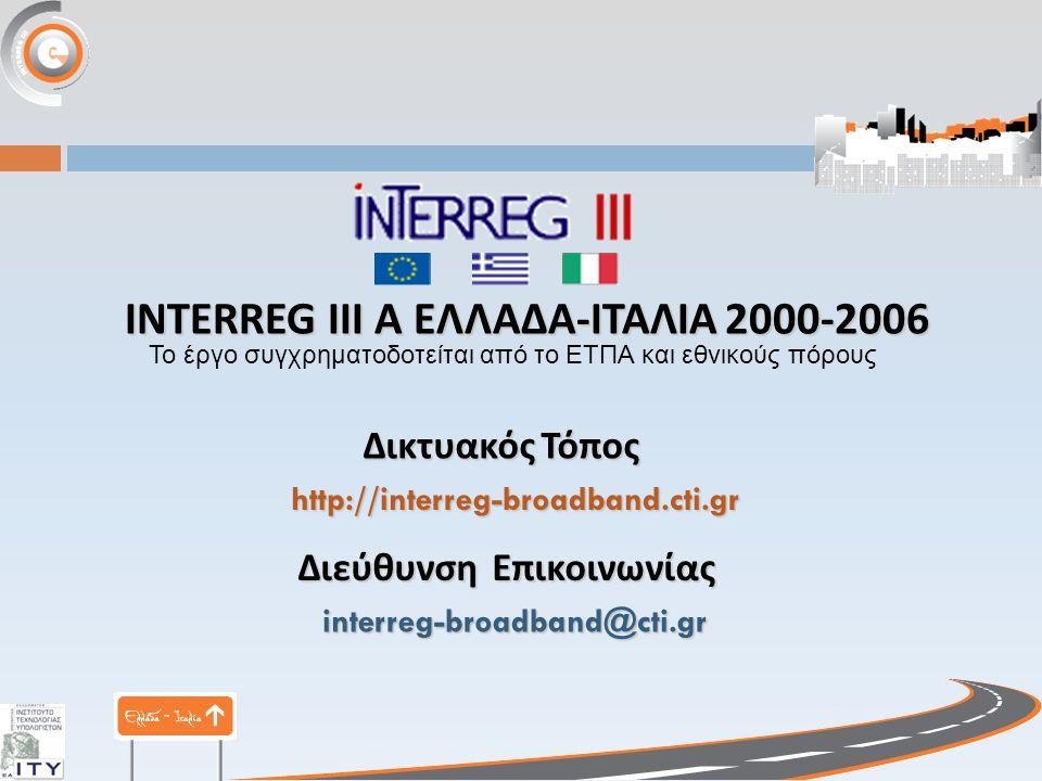 http://interreg-broadband.cti.gr interreg-broadband@cti.gr ΔικτυακόςΤόπος Δικτυακός Τόπος Διεύθυνση Επικοινωνίας INTERREG III Α ΕΛΛΑΔΑ - ΙΤΑΛΙΑ 2000-2006 Το έργο συγχρηματοδοτείται από το ΕΤΠΑ και εθνικούς πόρους