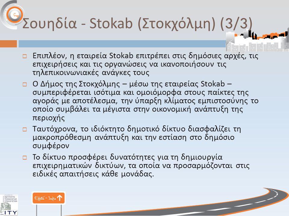 Σουηδία - Stokab ( Στοκχόλμη ) (3/3)  Επιπλέον, η εταιρεία Stokab επιτρέπει στις δημόσιες αρχές, τις επιχειρήσεις και τις οργανώσεις να ικανοποιήσουν τις τηλεπικοινωνιακές ανάγκες τους  Ο Δήμος της Στοκχόλμης – μέσω της εταιρείας Stokab – συμπεριφέρεται ισότιμα και ομοιόμορφα στους παίκτες της αγοράς με αποτέλεσμα, την ύπαρξη κλίματος εμπιστοσύνης το οποίο συμβάλει τα μέγιστα στην οικονομική ανάπτυξη της περιοχής  Ταυτόχρονα, το ιδιόκτητο δημοτικό δίκτυο διασφαλίζει τη μακροπρόθεσμη ανάπτυξη και την εστίαση στο δημόσιο συμφέρον  To δίκτυο προσφέρει δυνατότητες για τη δημιουργία επιχειρηματικών δικτύων, τα οποία να προσαρμόζονται στις ειδικές απαιτήσεις κάθε μονάδας.