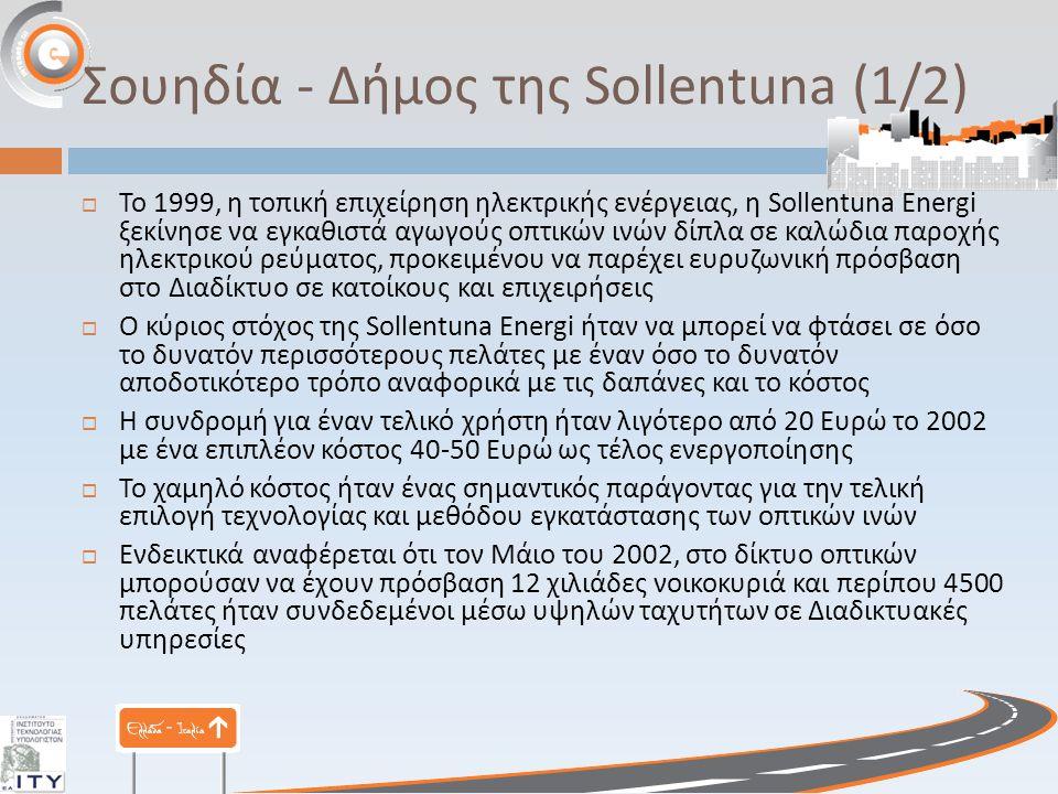 Σουηδία - Δήμος της Sollentuna (1/2)  Το 1999, η τοπική επιχείρηση ηλεκτρικής ενέργειας, η Sollentuna Energi ξεκίνησε να εγκαθιστά αγωγούς οπτικών ινών δίπλα σε καλώδια παροχής ηλεκτρικού ρεύματος, προκειμένου να παρέχει ευρυζωνική πρόσβαση στο Διαδίκτυο σε κατοίκους και επιχειρήσεις  Ο κύριος στόχος της Sollentuna Energi ήταν να μπορεί να φτάσει σε όσο το δυνατόν περισσότερους πελάτες με έναν όσο το δυνατόν αποδοτικότερο τρόπο αναφορικά με τις δαπάνες και το κόστος  Η συνδρομή για έναν τελικό χρήστη ήταν λιγότερο από 20 Ευρώ το 2002 με ένα επιπλέον κόστος 40-50 Ευρώ ως τέλος ενεργοποίησης  Το χαμηλό κόστος ήταν ένας σημαντικός παράγοντας για την τελική επιλογή τεχνολογίας και μεθόδου εγκατάστασης των οπτικών ινών  Ενδεικτικά αναφέρεται ότι τον Μάιο του 2002, στο δίκτυο οπτικών μπορούσαν να έχουν πρόσβαση 12 χιλιάδες νοικοκυριά και περίπου 4500 πελάτες ήταν συνδεδεμένοι μέσω υψηλών ταχυτήτων σε Διαδικτυακές υπηρεσίες