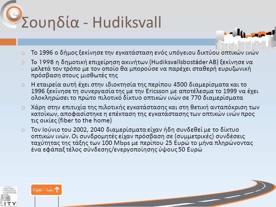 Σουηδία - Hudiksvall  Το 1996 ο δήμος ξεκίνησε την εγκατάσταση ενός υπόγειου δικτύου οπτικών ινών  To 1998 η δημοτική επιχείρηση ακινήτων (Hudiksvallsbostäder AB) ξεκίνησε να μελετά τον τρόπο με τον οποίο θα μπορούσε να παρέχει σταθερή ευρυζωνική πρόσβαση στους μισθωτές της  Η εταιρεία αυτή έχει στην ιδιοκτησία της περίπου 4500 διαμερίσματα και το 1996 ξεκίνησε τη συνεργασία της με την Ericsson με αποτέλεσμα το 1999 να έχει ολοκληρώσει το πρώτο πιλοτικό δίκτυο οπτικών ινών σε 770 διαμερίσματα  Χάρη στην επιτυχία της πιλοτικής εγκατάστασης και στη θετική ανταπόκριση των κατοίκων, αποφασίστηκε η επέκταση της εγκατάστασης των οπτικών ινών προς τις οικίες (fiber to the home)  Τον Ιούνιο του 2002, 2040 διαμερίσματα είχαν ήδη συνδεθεί με το δίκτυο οπτικών ινών.