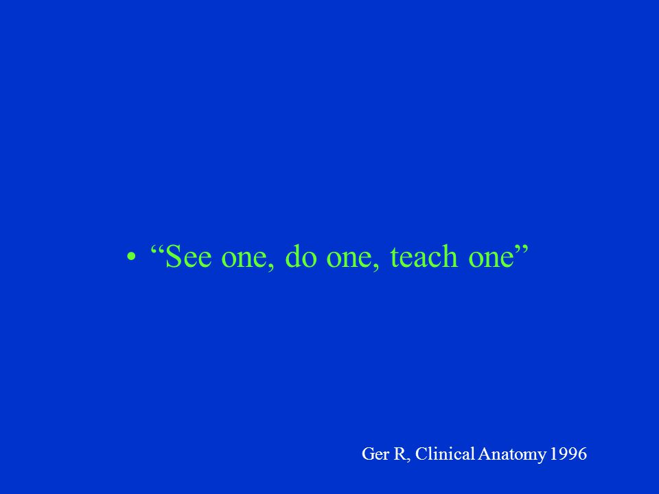 See one, do one, teach one Ger R, Clinical Anatomy 1996