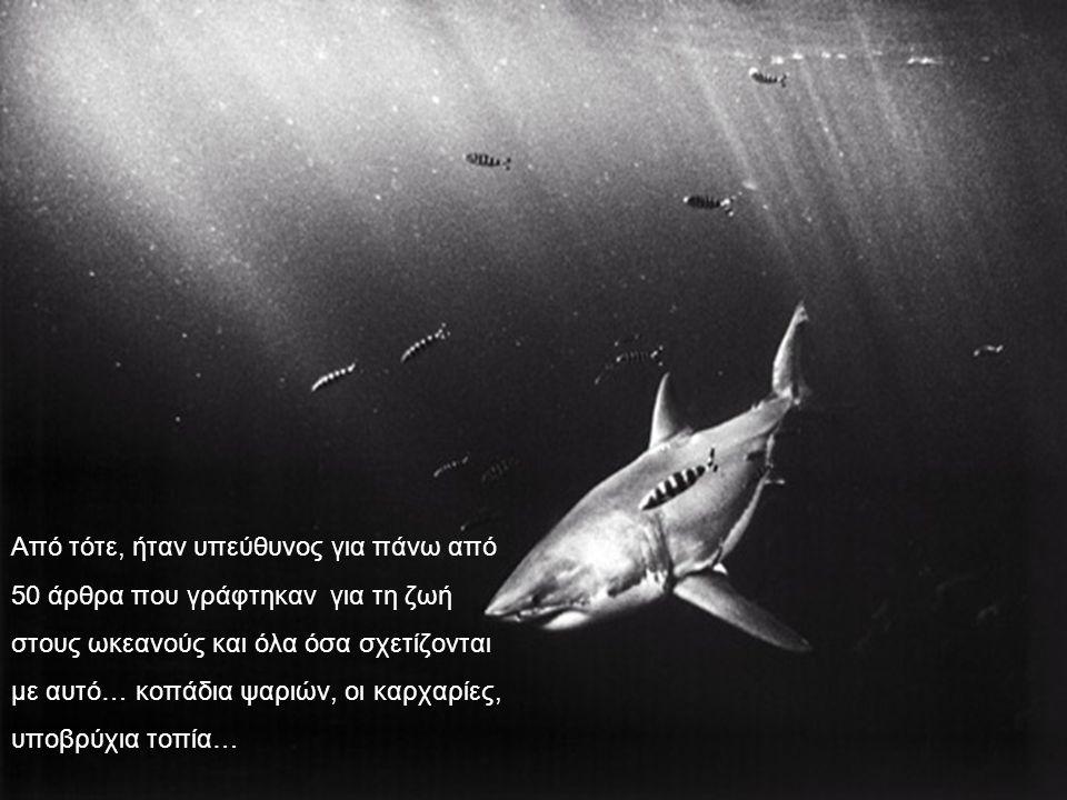 Από τότε, ήταν υπεύθυνος για πάνω από 50 άρθρα που γράφτηκαν για τη ζωή στους ωκεανούς και όλα όσα σχετίζονται με αυτό… κοπάδια ψαριών, οι καρχαρίες, υποβρύχια τοπία…