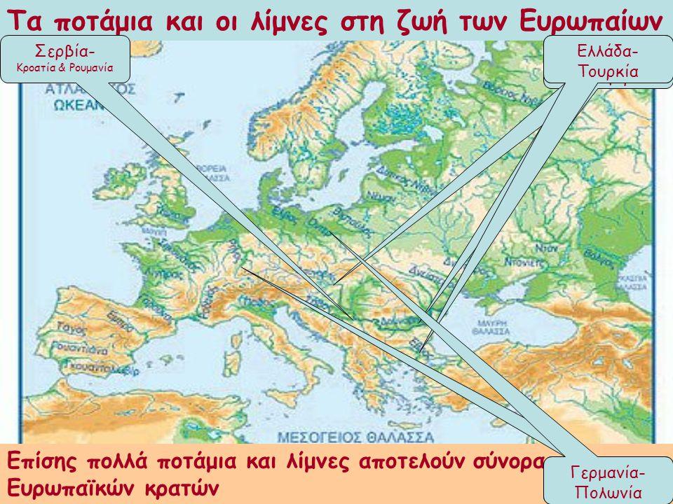 Τα ποτάμια και οι λίμνες στη ζωή των Ευρωπαίων Επίσης πολλά ποτάμια και λίμνες αποτελούν σύνορα των Ευρωπαϊκών κρατών Ρουμανία- Βουλγαρία Σλοβακία- Αυστρία & Ουγγαρία Σερβία- Κροατία & Ρουμανία Ελλάδα- Τουρκία Γερμανία- Ελβετία Γερμανία- Πολωνία