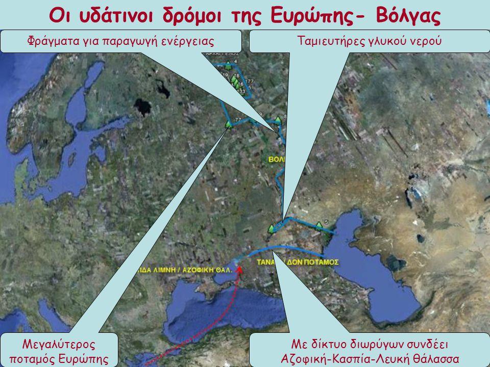 Οι υδάτινοι δρόμοι της Ευρώπης- Βόλγας Μεγαλύτερος ποταμός Ευρώπης Με δίκτυο διωρύγων συνδέει Αζοφική-Κασπία-Λευκή θάλασσα Φράγματα για παραγωγή ενέργ