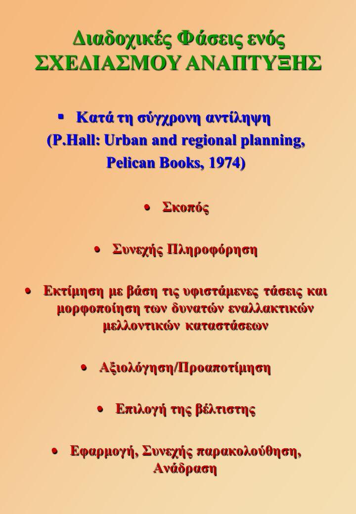 Κατά τη σύγχρονη αντίληψη (P.Hall: Urban and regional planning, Pelican Books, 1974)  Σκοπός  Συνεχής Πληροφόρηση  Εκτίμηση με βάση τις υφιστάμενες τάσεις και μορφοποίηση των δυνατών εναλλακτικών μελλοντικών καταστάσεων  Αξιολόγηση/Προαποτίμηση  Επιλογή της βέλτιστης  Εφαρμογή, Συνεχής παρακολούθηση, Ανάδραση Διαδοχικές Φάσεις ενός ΣΧΕΔΙΑΣΜΟΥ ΑΝΑΠΤΥΞΗΣ
