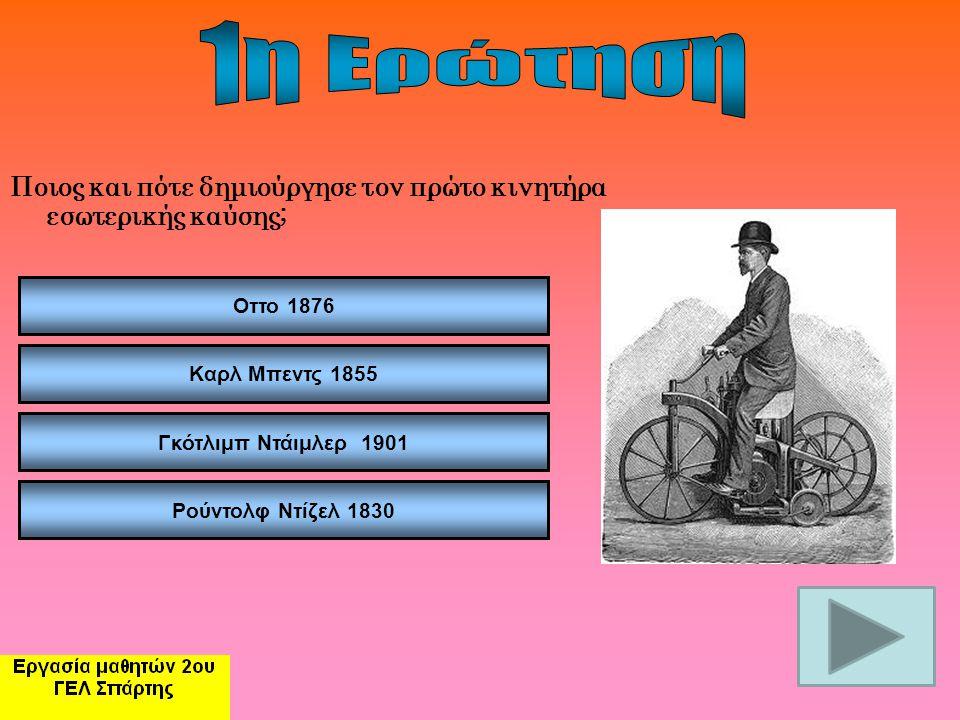 Ποιος και πότε δημιούργησε τον πρώτο κινητήρα εσωτερικής καύσης; Οττο 1876 Καρλ Μπεντς 1855 Γκότλιμπ Ντάιμλερ 1901 Ρούντολφ Ντίζελ 1830