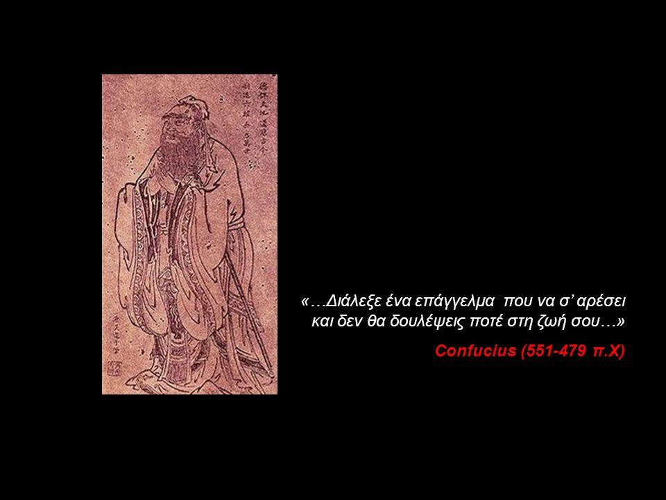 «…Διάλεξε ένα επάγγελμα που να σ' αρέσει και δεν θα δουλέψεις ποτέ στη ζωή σου…» Confucius (551-479 π.Χ)