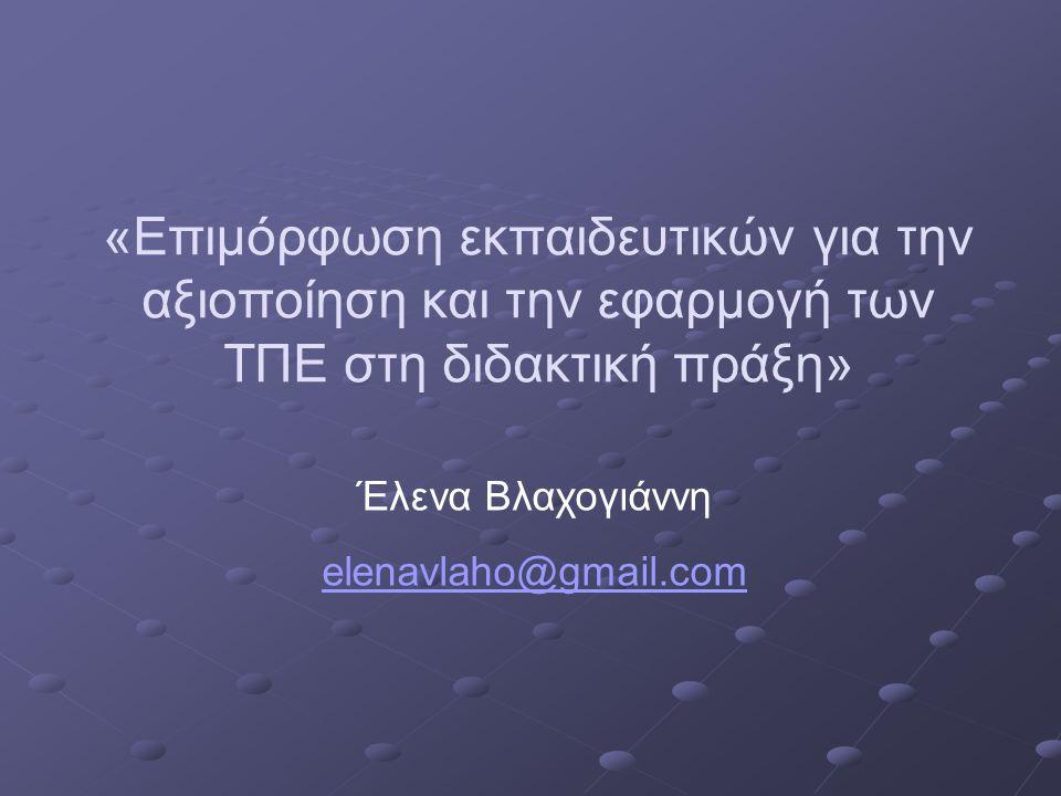 «Επιμόρφωση εκπαιδευτικών για την αξιοποίηση και την εφαρμογή των ΤΠΕ στη διδακτική πράξη» Έλενα Βλαχογιάννη elenavlaho@gmail.com