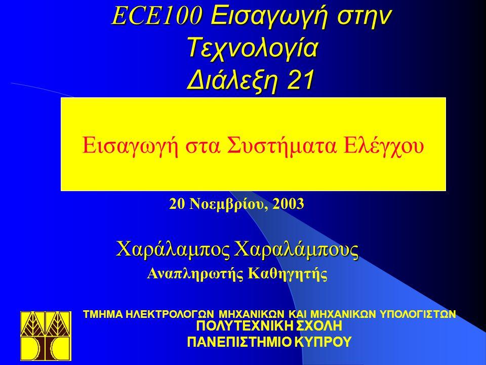 ECE100 Εισαγωγή στην Τεχνολογία Διάλεξη 21 Εισαγωγή στα Συστήματα Ελέγχου 20 Νοεμβρίου, 2003 Χαράλαμπος Χαραλάμπους Αναπληρωτής Καθηγητής TΜΗΜΑ ΗΛΕΚΤΡΟΛΟΓΩΝ ΜΗΧΑΝΙΚΩΝ ΚΑΙ ΜΗΧΑΝΙΚΩΝ ΥΠΟΛΟΓΙΣΤΩΝ ΠΟΛΥΤΕΧΝΙΚΗ ΣΧΟΛΗ ΠΑΝΕΠΙΣΤΗΜΙΟ ΚΥΠΡΟΥ