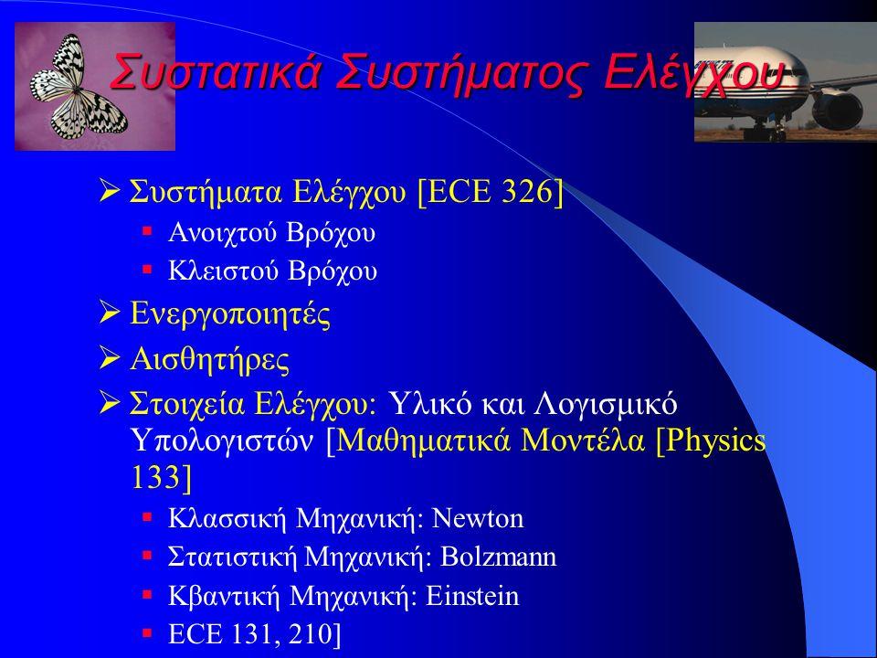 Συστατικά Συστήματος Ελέγχου  Συστήματα Ελέγχου [ECE 326]  Ανοιχτού Βρόχου  Κλειστού Βρόχου  Ενεργοποιητές  Αισθητήρες  Στοιχεία Ελέγχου: Υλικό και Λογισμικό Υπολογιστών [Μαθηματικά Μοντέλα [Physics 133]  Κλασσική Μηχανική: Newton  Στατιστική Μηχανική: Bolzmann  Κβαντική Μηχανική: Einstein  ECE 131, 210]
