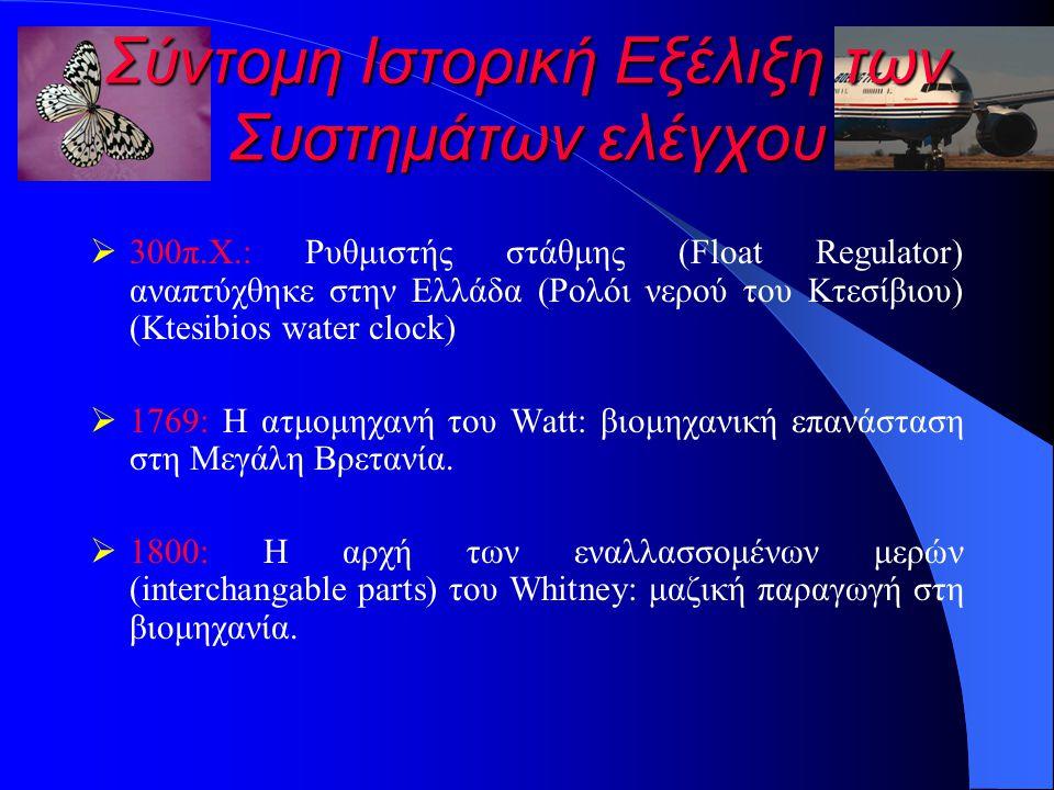 Σύντομη Ιστορική Εξέλιξη των Συστημάτων ελέγχου  300π.Χ.: Ρυθμιστής στάθμης (Float Regulator) αναπτύχθηκε στην Ελλάδα (Ρολόι νερού του Κτεσίβιου) (Ktesibios water clock)  1769: Η ατμομηχανή του Watt: βιομηχανική επανάσταση στη Μεγάλη Βρετανία.