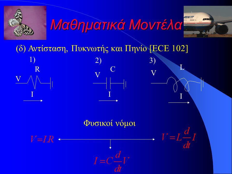 Μαθηματικά Μοντέλα (δ) Αντίσταση, Πυκνωτής και Πηνίο [ECE 102] 1)1) 2)2) Φυσικοί νόμοι V I R V C I V L I 3)3)