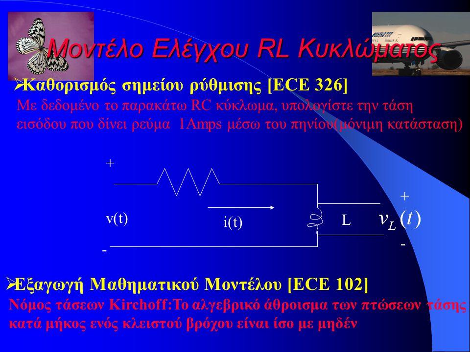 Μοντέλο Ελέγχου RL Κυκλώματος  Καθορισμός σημείου ρύθμισης [ECE 326] Με δεδομένο το παρακάτω RC κύκλωμα, υπολογίστε την τάση εισόδου που δίνει ρεύμα 1Amps μέσω του πηνίου(μόνιμη κατάσταση) + - v(t) L + - i(t)  Εξαγωγή Μαθηματικού Μοντέλου [ECE 102] Νόμος τάσεων Kirchoff:Το αλγεβρικό άθροισμα των πτώσεων τάσης κατά μήκος ενός κλειστού βρόχου είναι ίσο με μηδέν