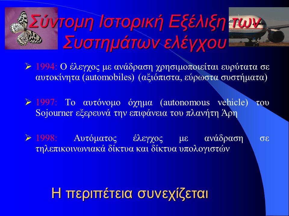 Σύντομη Ιστορική Εξέλιξη των Συστημάτων ελέγχου  1994: Ο έλεγχος με ανάδραση χρησιμοποιείται ευρύτατα σε αυτοκίνητα (automobiles) (αξιόπιστα, εύρωστα συστήματα)  1997: Το αυτόνομο όχημα (autonomous vehicle) του Sojourner εξερευνά την επιφάνεια του πλανήτη Άρη  1998: Αυτόματος έλεγχος με ανάδραση σε τηλεπικοινωνιακά δίκτυα και δίκτυα υπολογιστών Η περιπέτεια συνεχίζεται