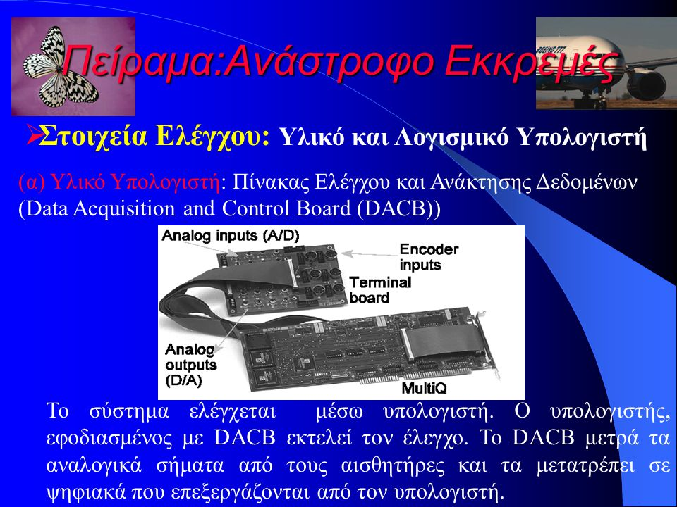 Πείραμα:Ανάστροφο Εκκρεμές  Στοιχεία Ελέγχου: Υλικό και Λογισμικό Υπολογιστή (α) Υλικό Υπολογιστή: Πίνακας Ελέγχου και Ανάκτησης Δεδομένων (Data Acquisition and Control Board (DACB)) Το σύστημα ελέγχεται μέσω υπολογιστή.