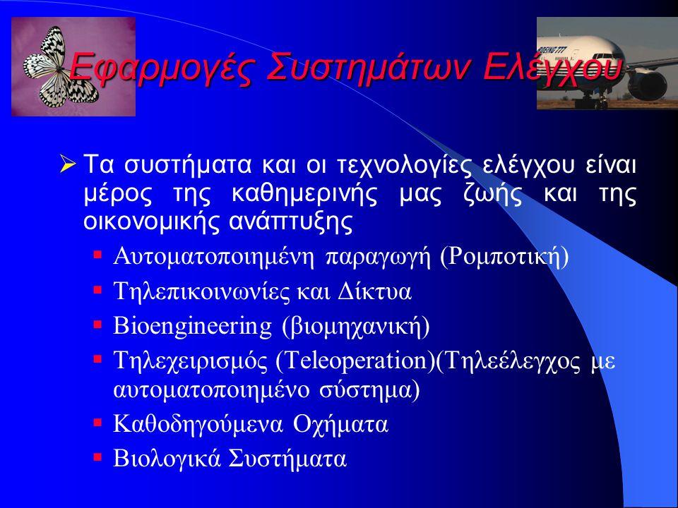 Εφαρμογές Συστημάτων Ελέγχου  Τα συστήματα και οι τεχνολογίες ελέγχου είναι μέρος της καθημερινής μας ζωής και της οικονομικής ανάπτυξης  Αυτοματοποιημένη παραγωγή (Ρομποτική)  Τηλεπικοινωνίες και Δίκτυα  Bioengineering (βιομηχανική)  Τηλεχειρισμός (Teleoperation)(Τηλεέλεγχος με αυτοματοποιημένο σύστημα)  Καθοδηγούμενα Οχήματα  Βιολογικά Συστήματα