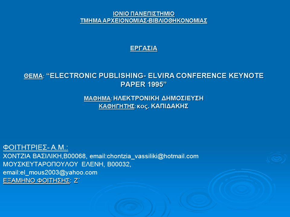 ΙΟΝΙΟ ΠΑΝΕΠΙΣΤΗΜΙΟ ΤΜΗΜΑ ΑΡΧΕΙΟΝΟΜΙΑΣ-ΒΙΒΛΙΟΘΗΚΟΝΟΜΙΑΣ ΕΡΓΑΣΙΑ ΘΕΜΑ : ELECTRONIC PUBLISHING- ELVIRA CONFERENCE KEYNOTE PAPER 1995 ΜΑΘΗΜΑ : ΗΛΕΚΤΡΟΝΙΚΗ ΔΗΜΟΣΙΕΥΣΗ ΚΑΘΗΓΗΤΗΣ : κος.