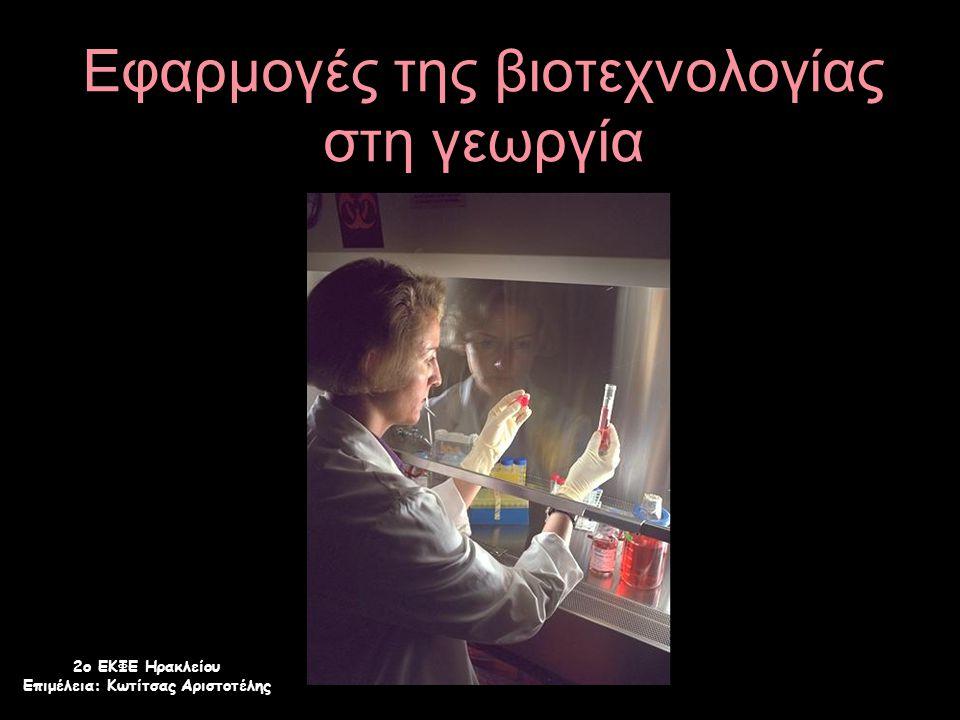 Εφαρμογές της βιοτεχνολογίας στη γεωργία 2ο ΕΚΦΕ Ηρακλείου Επιμέλεια: Κωτίτσας Αριστοτέλης