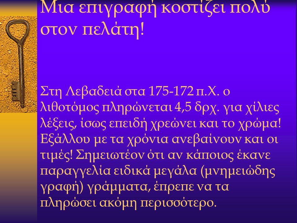 Μια επιγραφή κοστίζει πολύ στον πελάτη! Στη Λεβαδειά στα 175-172 π.Χ. ο λιθοτόμος πληρώνεται 4,5 δρχ. για χίλιες λέξεις, ίσως επειδή χρεώνει και το χρ