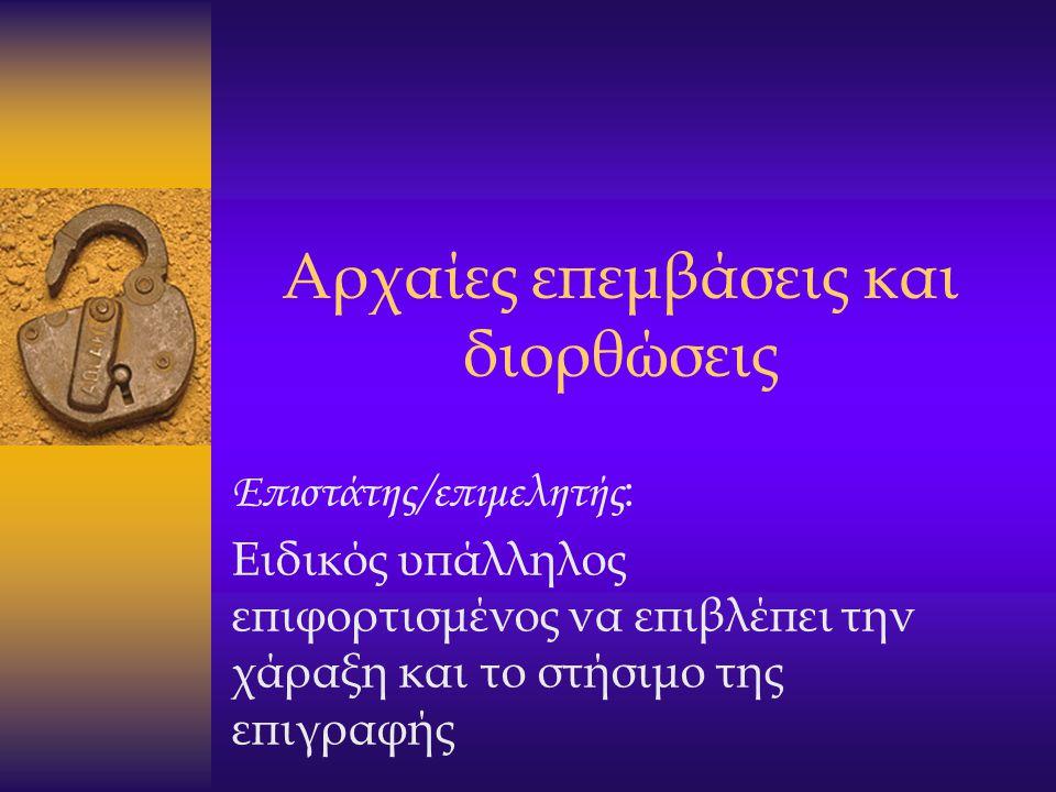 Αρχαίες επεμβάσεις και διορθώσεις Επιστάτης/επιμελητής : Ειδικός υπάλληλος επιφορτισμένος να επιβλέπει την χάραξη και το στήσιμο της επιγραφής