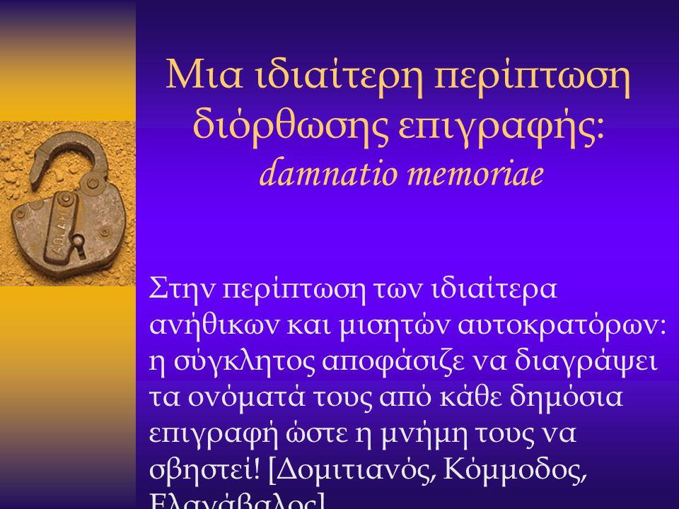 Μια ιδιαίτερη περίπτωση διόρθωσης επιγραφής: damnatio memoriae Στην περίπτωση των ιδιαίτερα ανήθικων και μισητών αυτοκρατόρων: η σύγκλητος αποφάσιζε ν