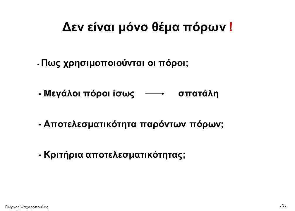 Γιώργος Ψαχαρόπουλος - 3 - Δεν είναι μόνο θέμα πόρων ! - Πως χρησιμοποιούνται οι πόροι; - Μεγάλοι πόροι ίσως σπατάλη - Αποτελεσματικότητα παρόντων πόρ