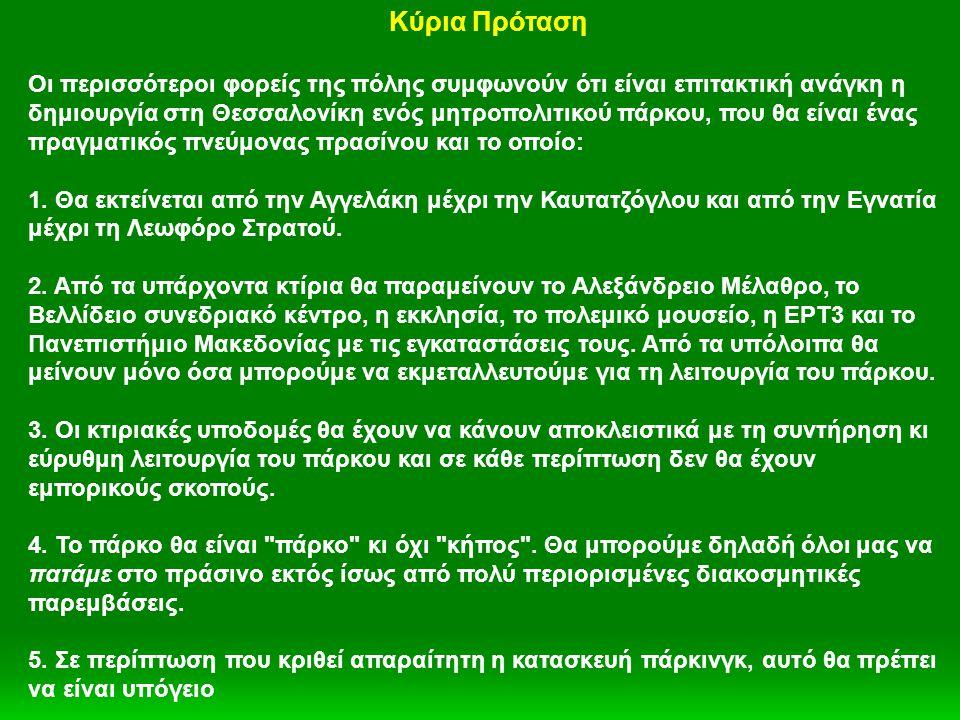 Κύρια Πρόταση Οι περισσότεροι φορείς της πόλης συμφωνούν ότι είναι επιτακτική ανάγκη η δημιουργία στη Θεσσαλονίκη ενός μητροπολιτικού πάρκου, που θα είναι ένας πραγματικός πνεύμονας πρασίνου και το οποίο: 1.