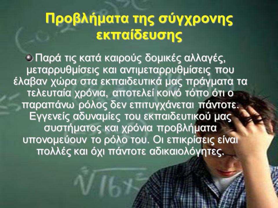 Προβλήματα της σύγχρονης εκπαίδευσης Παρά τις κατά καιρούς δομικές αλλαγές, μεταρρυθμίσεις και αντιμεταρρυθμίσεις που έλαβαν χώρα στα εκπαιδευτικά μας