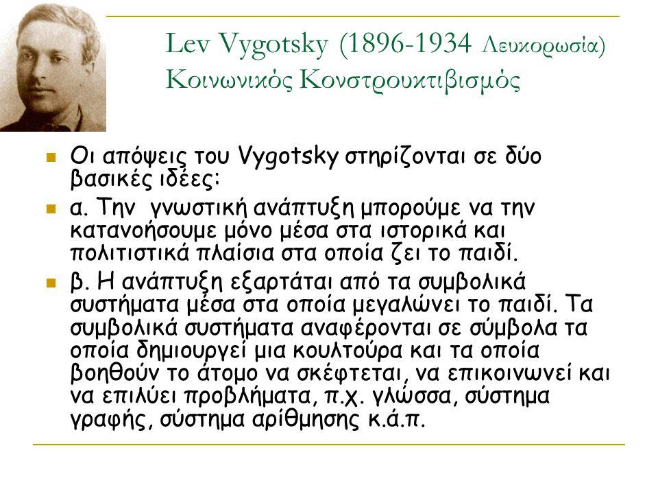 Lev Vygotsky (1896-1934 Λευκορωσία) Κοινωνικός Κονστρουκτιβισμός Οι απόψεις του Vygotsky στηρίζονται σε δύο βασικές ιδέες: α. Την γνωστική ανάπτυξη μπ
