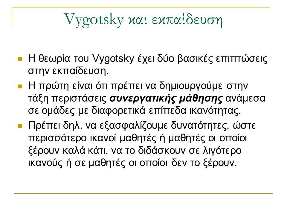 Vygotsky και εκπαίδευση Η θεωρία του Vygotsky έχει δύο βασικές επιπτώσεις στην εκπαίδευση. Η πρώτη είναι ότι πρέπει να δημιουργούμε στην τάξη περιστάσ
