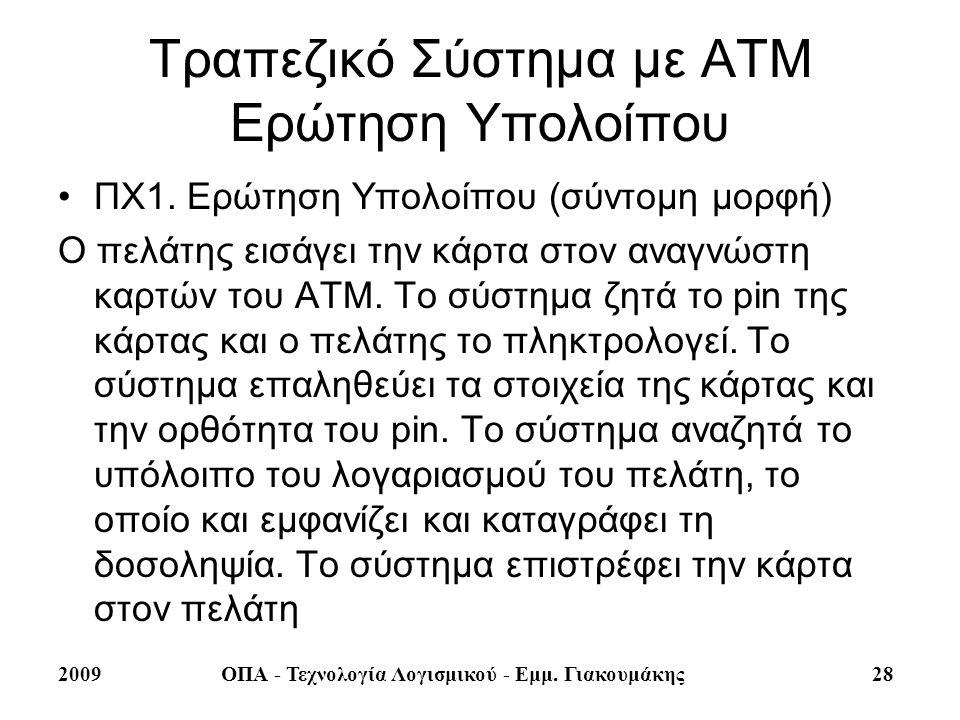 2009ΟΠΑ - Τεχνολογία Λογισμικού - Εμμ. Γιακουμάκης 28 Τραπεζικό Σύστημα με ΑΤΜ Ερώτηση Υπολοίπου ΠΧ1. Ερώτηση Υπολοίπου (σύντομη μορφή) Ο πελάτης εισά
