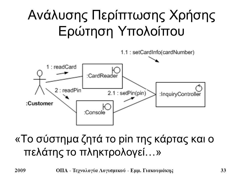 2009ΟΠΑ - Τεχνολογία Λογισμικού - Εμμ. Γιακουμάκης 33 Ανάλυσης Περίπτωσης Χρήσης Ερώτηση Υπολοίπου «Το σύστημα ζητά το pin της κάρτας και ο πελάτης το