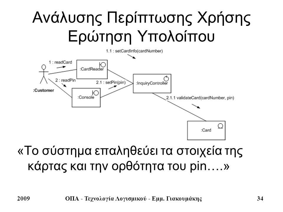 2009ΟΠΑ - Τεχνολογία Λογισμικού - Εμμ. Γιακουμάκης 34 Ανάλυσης Περίπτωσης Χρήσης Ερώτηση Υπολοίπου «Το σύστημα επαληθεύει τα στοιχεία της κάρτας και τ