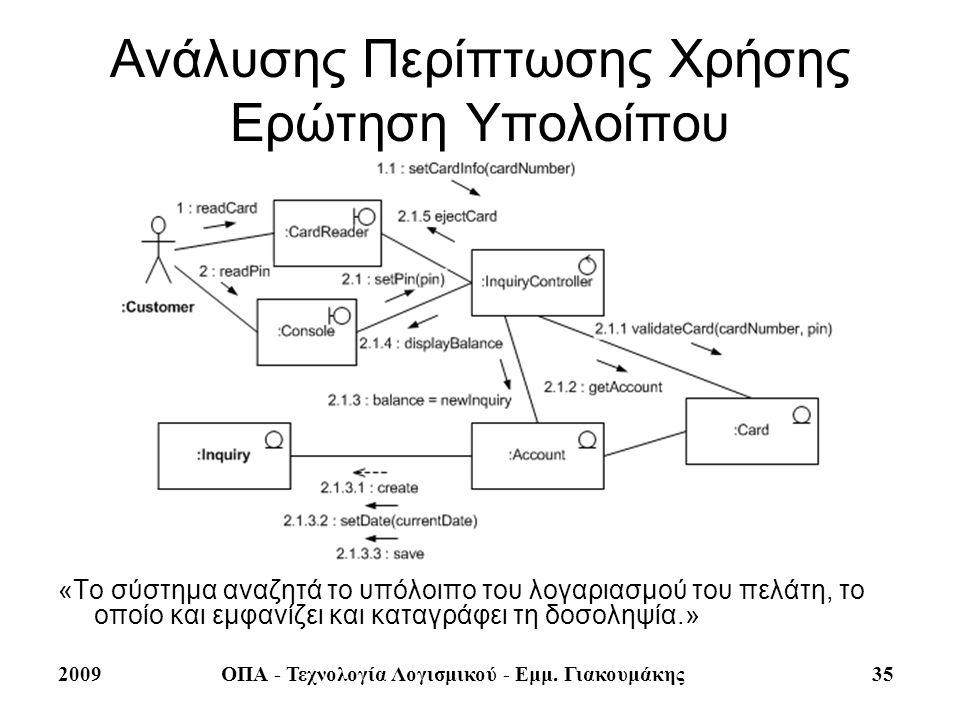 2009ΟΠΑ - Τεχνολογία Λογισμικού - Εμμ. Γιακουμάκης 35 Ανάλυσης Περίπτωσης Χρήσης Ερώτηση Υπολοίπου «Το σύστημα αναζητά το υπόλοιπο του λογαριασμού του