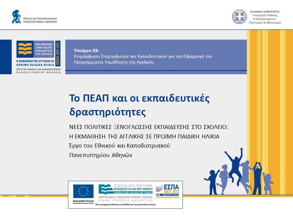 Υποέργο 03: Επιμόρφωση Επιμορφωτών και Εκπαιδευτικών για την Εφαρμογή του Προγράμματος Εκμάθησης της Αγγλικής Το ΠΕΑΠ και οι εκπαιδευτικές δραστηριότητες ΝΕΕΣ ΠΟΛΙΤΙΚΕΣ ΞΕΝΟΓΛΩΣΣΗΣ ΕΚΠΑΙΔΕΥΣΗΣ ΣΤΟ ΣΧΟΛΕΙΟ: Η ΕΚΜΑΘΗΣΗ ΤΗΣ ΑΓΓΛΙΚΗΣ ΣΕ ΠΡΩΙΜΗ ΠΑΙΔΙΚΗ ΗΛΙΚΙΑ Έργο του Εθνικού και Καποδιστριακού Πανεπιστημίου Αθηνών