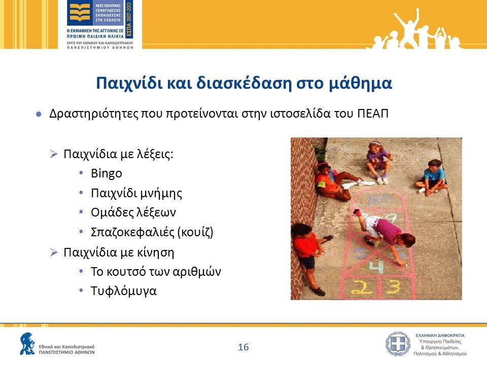 Παιχνίδι και διασκέδαση στο μάθημα ● Δραστηριότητες που προτείνονται στην ιστοσελίδα του ΠΕΑΠ  Παιχνίδια με λέξεις: Bingo Παιχνίδι μνήμης Ομάδες λέξεων Σπαζοκεφαλιές (κουίζ)  Παιχνίδια με κίνηση Το κουτσό των αριθμών Τυφλόμυγα 16