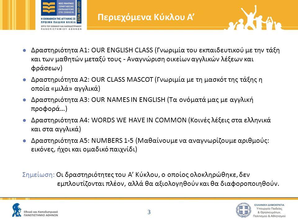 Περιεχόμενα Κύκλου Α' ● Δραστηριότητα A1: OUR ENGLISH CLASS (Γνωριμία του εκπαιδευτικού με την τάξη και των μαθητών μεταξύ τους - Αναγνώριση οικείων αγγλικών λέξεων και φράσεων) ● Δραστηριότητα A2: OUR CLASS MASCOT (Γνωριμία με τη μασκότ της τάξης η οποία «μιλά» αγγλικά) ● Δραστηριότητα A3: OUR NAMES IN ENGLISH (Τα ονόματά μας με αγγλική προφορά…) ● Δραστηριότητα A4: WORDS WE HAVE IN COMMON (Κοινές λέξεις στα ελληνικά και στα αγγλικά) ● Δραστηριότητα A5: NUMBERS 1-5 (Μαθαίνουμε να αναγνωρίζουμε αριθμούς: εικόνες, ήχοι και ομαδικό παιχνίδι) Σημείωση: Οι δραστηριότητες του Α' Κύκλου, ο οποίος ολοκληρώθηκε, δεν εμπλουτίζονται πλέον, αλλά θα αξιολογηθούν και θα διαφοροποιηθούν.