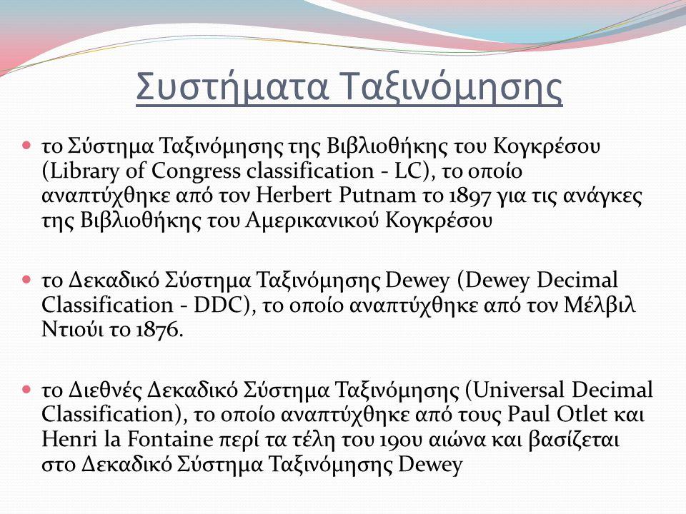 Συστήματα Ταξινόμησης το Σύστημα Ταξινόμησης της Βιβλιοθήκης του Κογκρέσου (Library of Congress classification - LC), το οποίο αναπτύχθηκε από τον Herbert Putnam το 1897 για τις ανάγκες της Βιβλιοθήκης του Αμερικανικού Κογκρέσου τo Δεκαδικό Σύστημα Ταξινόμησης Dewey (Dewey Decimal Classification - DDC), το οποίο αναπτύχθηκε από τον Μέλβιλ Ντιούι το 1876.