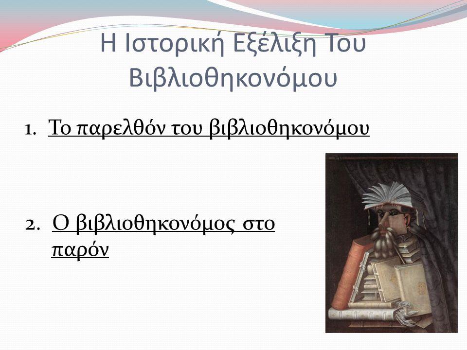 Η Ιστορική Εξέλιξη Του Βιβλιοθηκονόμου 1.Το παρελθόν του βιβλιοθηκονόμου 2.