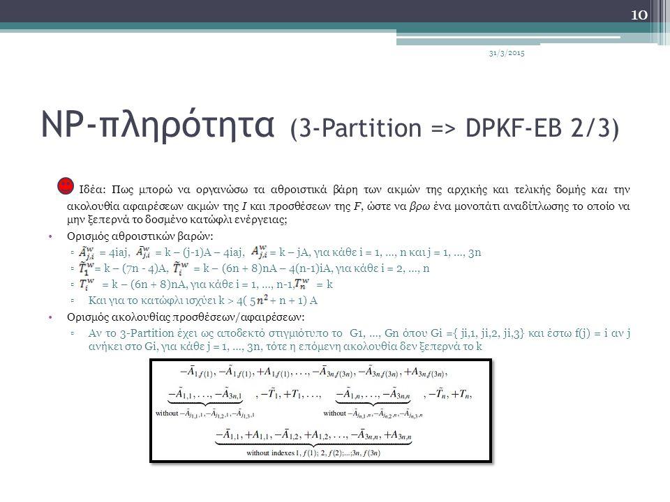 NP-πληρότητα (3-Partition => DPKF-EB 2/3) Ιδέα: Πως μπορώ να οργανώσω τα αθροιστικά βάρη των ακμών της αρχικής και τελικής δομής και την ακολουθία αφαιρέσεων ακμών της I και προσθέσεων της F, ώστε να βρω ένα μονοπάτι αναδίπλωσης το οποίο να μην ξεπερνά το δοσμένο κατώφλι ενέργειας; Ορισμός αθροιστικών βαρών: ▫ = 4iaj, = k – (j-1)A – 4iaj, = k – jA, για κάθε i = 1, …, n και j = 1, …, 3n ▫ = k – (7n - 4)A, = k – (6n + 8)nA – 4(n-1)iA, για κάθε i = 2, …, n ▫ = k – (6n + 8)nA, για κάθε i = 1, …, n-1, = k ▫Και για το κατώφλι ισχύει k > 4( 5 + n + 1) A Ορισμός ακολουθίας προσθέσεων/αφαιρέσεων: ▫Αν το 3-Partition έχει ως αποδεκτό στιγμιότυπο το G1, …, Gn όπου Gi ={ ji,1, ji,2, ji,3} και έστω f(j) = i αν j ανήκει στο Gi, για κάθε j = 1, …, 3n, τότε η επόμενη ακολουθία δεν ξεπερνά το k 31/3/2015 10