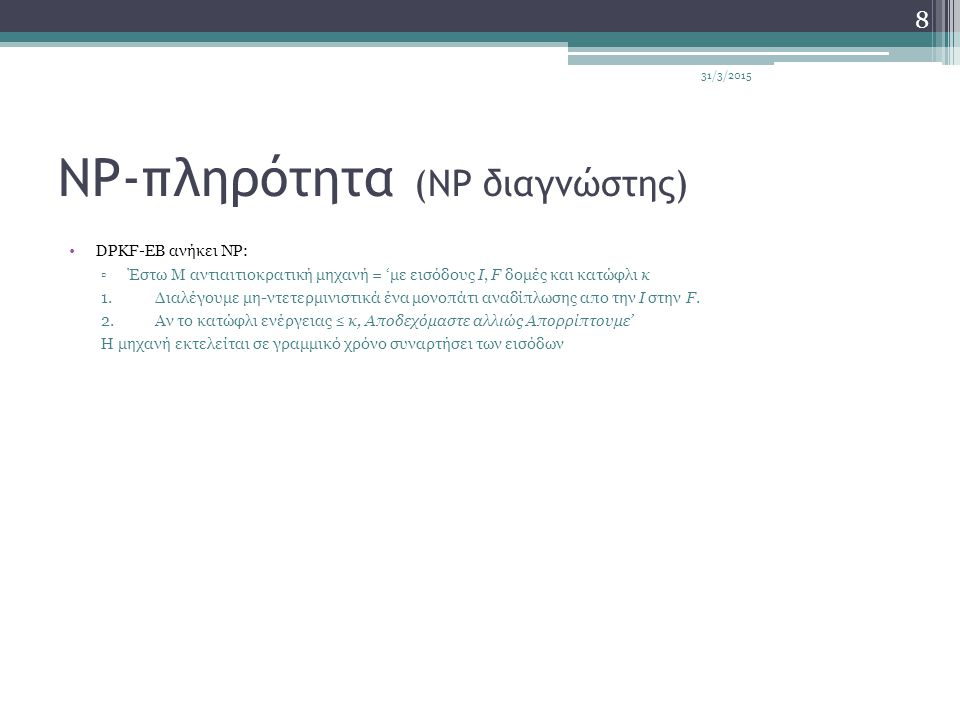 NP-πληρότητα (NP διαγνώστης) DPKF-EB ανήκει NP: ▫Έστω Μ αντιαιτιοκρατική μηχανή = 'με εισόδους I, F δομές και κατώφλι κ 1.Διαλέγουμε μη-ντετερμινιστικ