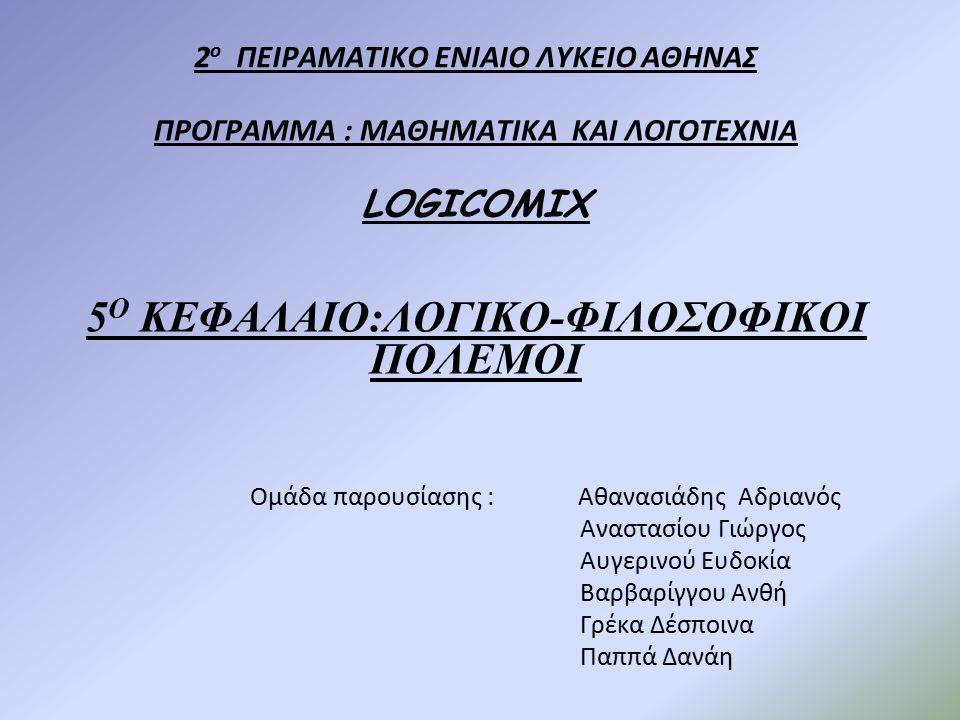 2 ο ΠΕΙΡΑΜΑΤΙΚΟ ΕΝΙΑΙΟ ΛΥΚΕΙΟ ΑΘΗΝΑΣ ΠΡΟΓΡΑΜΜΑ : ΜΑΘΗΜΑΤΙΚΑ ΚΑΙ ΛΟΓΟΤΕΧΝΙΑ LOGICOMIX 5 Ο ΚΕΦΑΛΑΙΟ:ΛΟΓΙΚΟ-ΦΙΛΟΣΟΦΙΚΟΙ ΠΟΛΕΜΟΙ Ομάδα παρουσίασης : Αθανασιάδης Αδριανός Αναστασίου Γιώργος Αυγερινού Ευδοκία Βαρβαρίγγου Ανθή Γρέκα Δέσποινα Παππά Δανάη