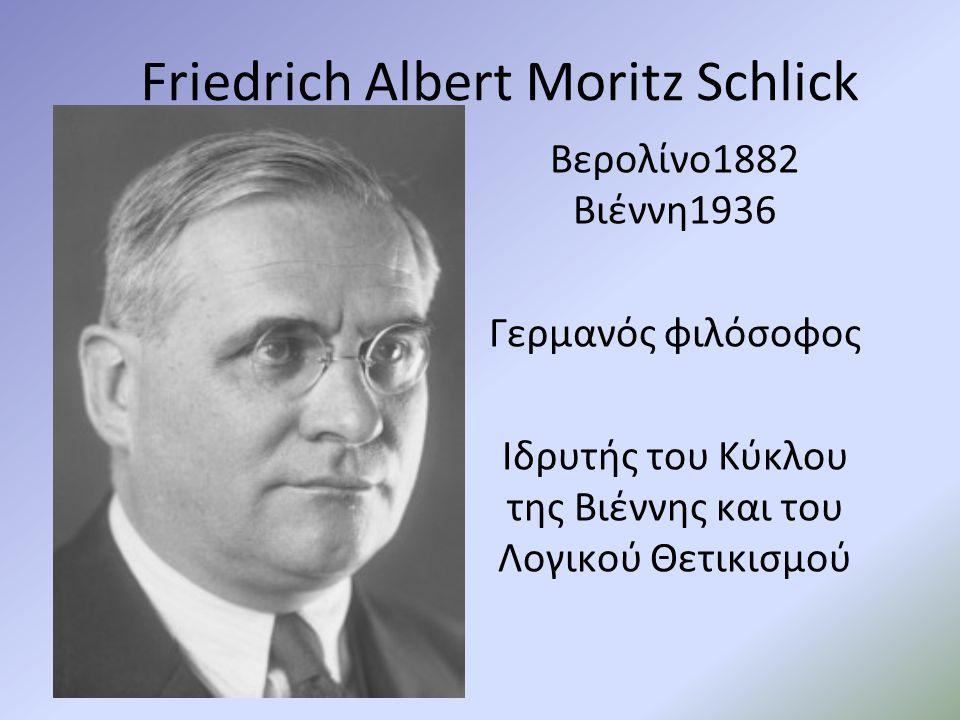 Friedrich Albert Moritz Schlick Βερολίνο1882 Βιέννη1936 Γερμανός φιλόσοφος Ιδρυτής του Κύκλου της Βιέννης και του Λογικού Θετικισμού