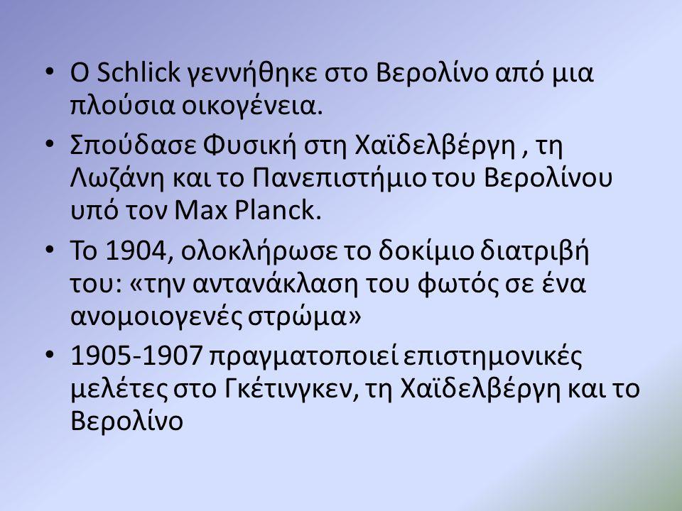 Ο Schlick γεννήθηκε στο Βερολίνο από μια πλούσια οικογένεια. Σπούδασε Φυσική στη Χαϊδελβέργη, τη Λωζάνη και το Πανεπιστήμιο του Βερολίνου υπό τον Max