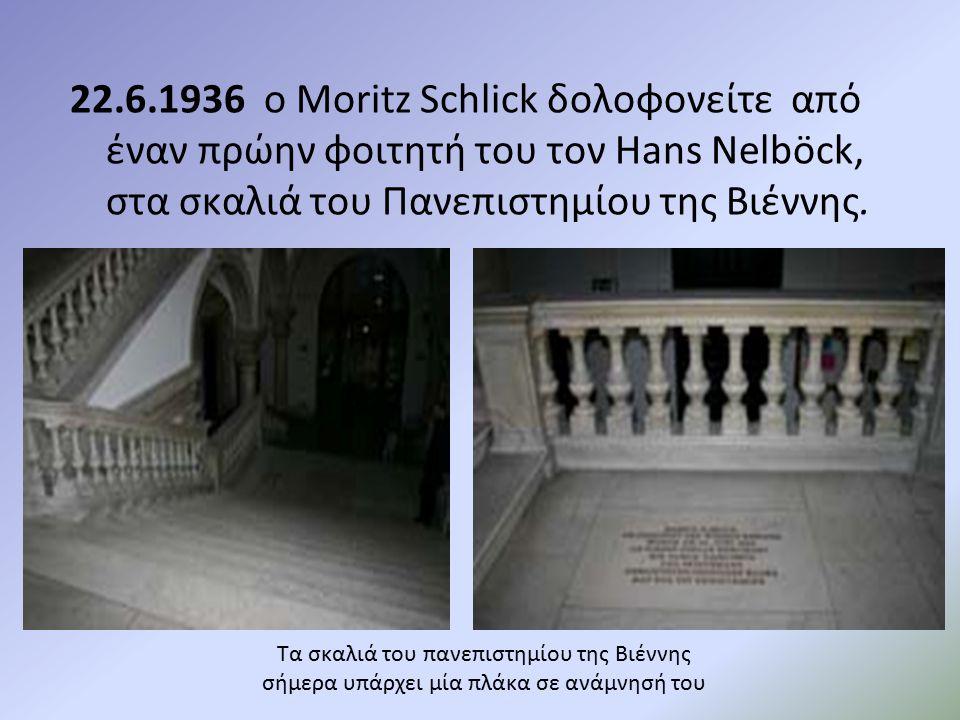 Τα σκαλιά του πανεπιστημίου της Βιέννης σήμερα υπάρχει μία πλάκα σε ανάμνησή του 22.6.1936 ο Moritz Schlick δολοφονείτε από έναν πρώην φοιτητή του τον Hans Nelböck, στα σκαλιά του Πανεπιστημίου της Βιέννης.