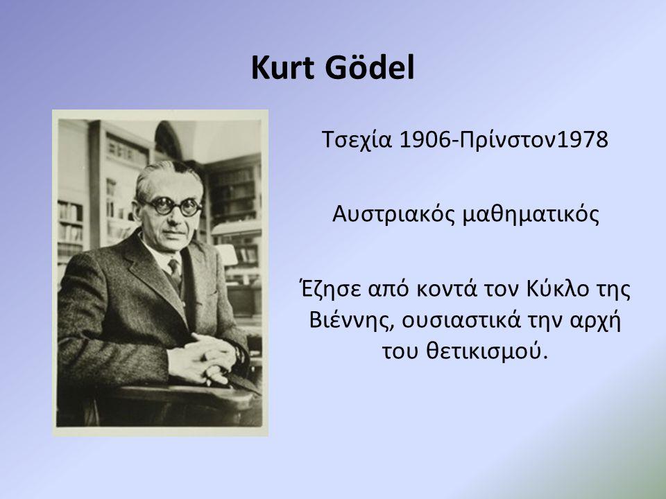 Kurt Gödel Τσεχία 1906-Πρίνστον1978 Αυστριακός μαθηματικός Έζησε από κοντά τον Κύκλο της Βιέννης, ουσιαστικά την αρχή του θετικισμού.